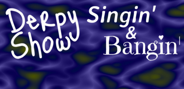 Derpy Show :: Episode 16 :: Singin' and Bangin'