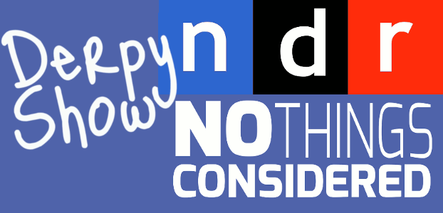 Derpy Show :: Episode 006 :: No Things Considered