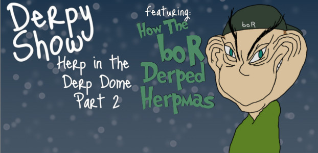Derpy Show :: Episode 14:: Herp in the Derp Dome Part 2