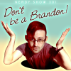 Nerdy Show 301 :: Don't Be a Brandon!